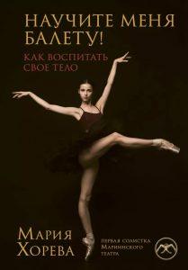 Мария Хорева. Научите меня балету! Как воспитать свое тело